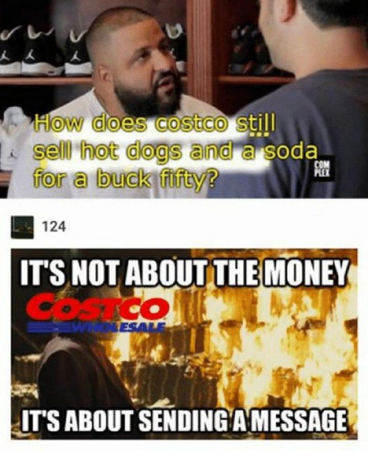 "29 Funny Costco Memes - ""How does Costco still sell hot dogs and a soda for a buck fifty? It's not about the money, it's about sending a message."""