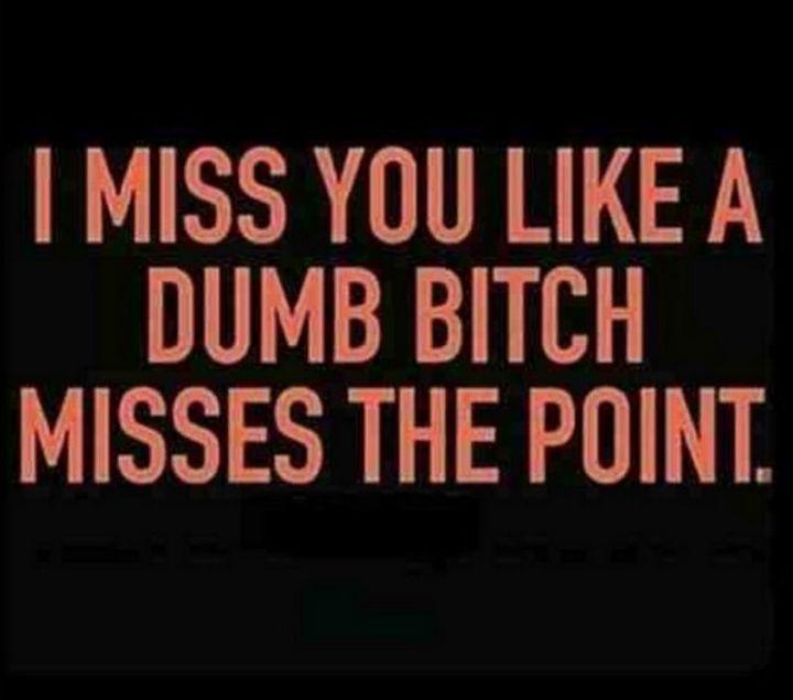 "101 I miss you memes - ""I miss you like a dumb b***h misses the point."""