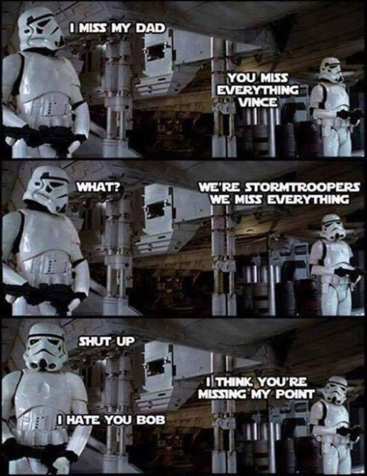 "101 I miss you memes - ""I miss my dad. You miss everything Vince. What? We're Stormtroopers, we miss everything. Shut up. I think you're missing my point. I hate you Bob."""