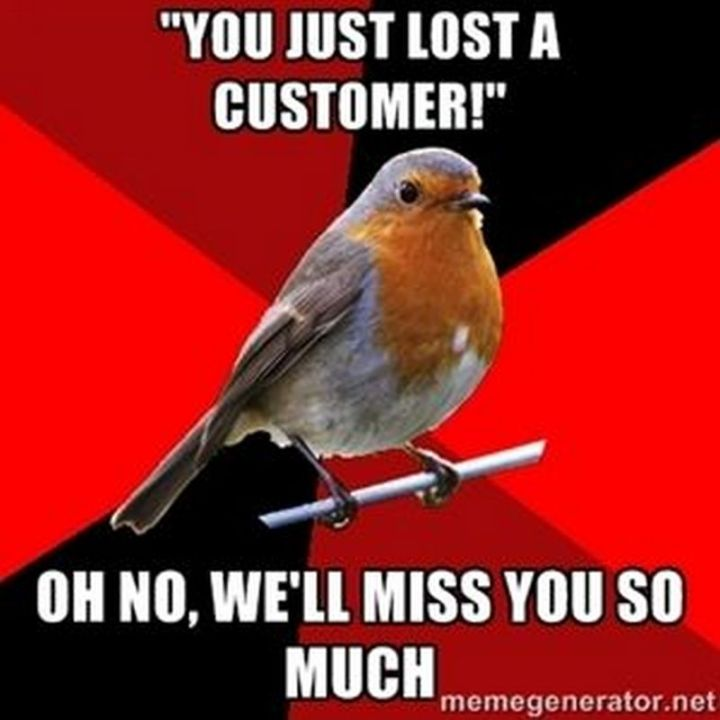"""101 I miss you memes - """"'You just lost a customer!' Oh no, we'll miss you so much."""""""
