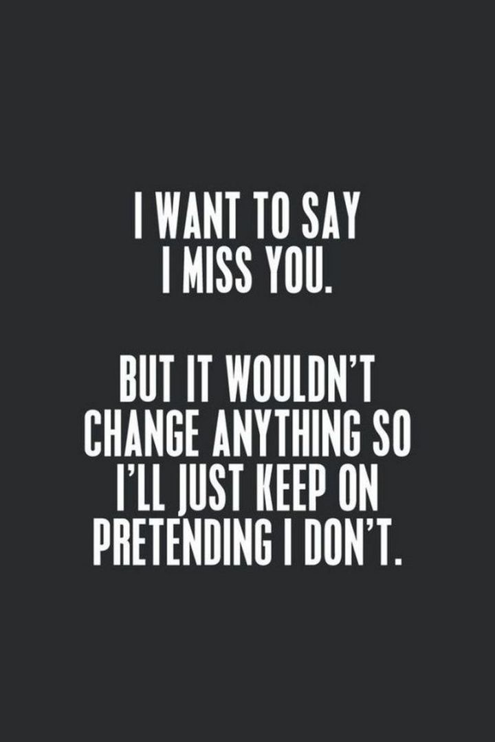 """101 I miss you memes - """"I want to say I miss you. But it wouldn't change anything so I'll just keep on pretending I don't."""""""