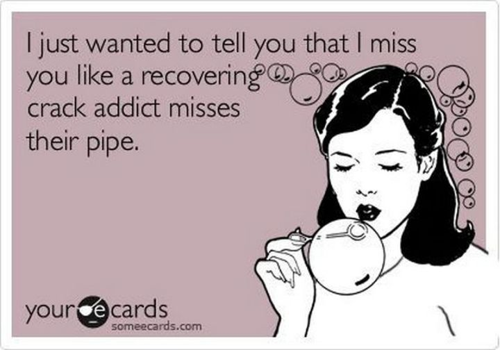 """101 I miss you memes - """"I just wanted to tell you that I miss you like a recovering crack addict misses their pipe."""""""