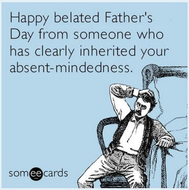 """71 Funny Dad Memes - """"Happy belated Father's Day from someone who has clearly inherited your absent-mindedness."""""""