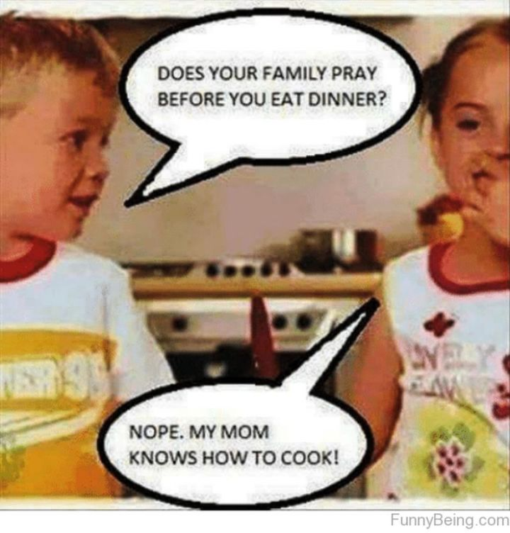 """101 Funny Mom Memes - """"Does your family pray before you eat dinner? Nope. My mom knows how to cook!"""""""