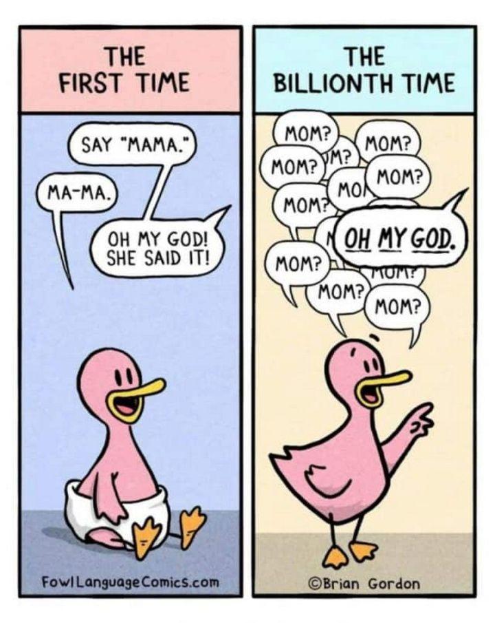 "101 Funny Mom Memes - ""The first time: Say 'mama'. Ma-ma. Oh my God! She said it! The billionth time: Mom? Mom? Mom? Mom? Mom? Mom? Mom? Oh my God."""