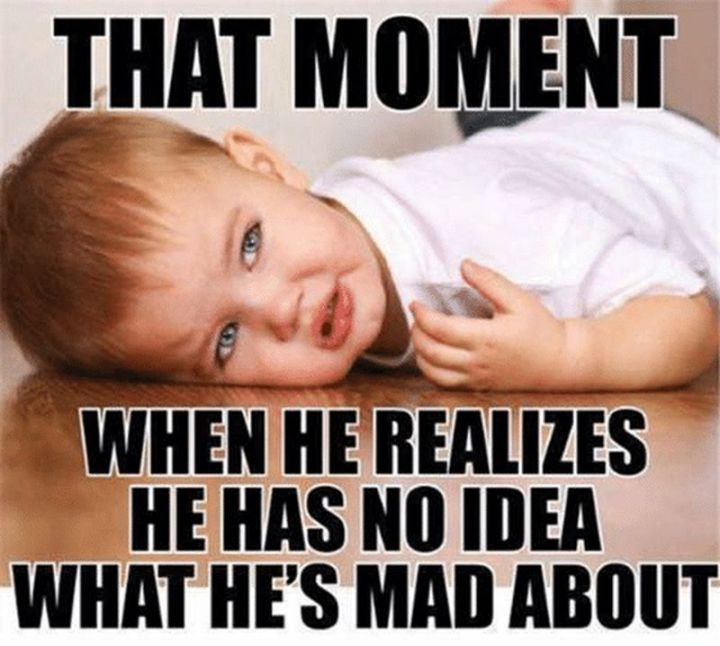 """101 Funny Mom Memes - """"That moment when he realizes he has no idea what he's mad about."""""""
