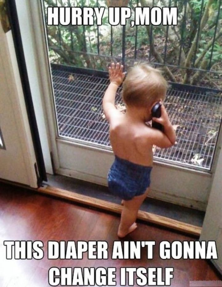 """101 Funny Mom Memes - """"Hurry up, mom. This diaper ain't gonna change itself."""""""