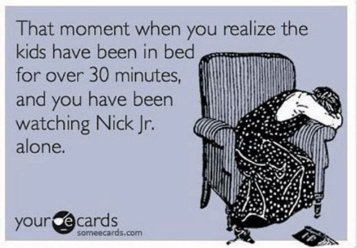 """101 Funny Mom Memes - """"That moment when you realize the kids have been in bed for over 30 minutes and you have been watching Nick Jr. alone."""""""