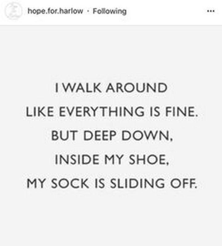 """101 Funny Mom Memes - """"I walk around like everything is fine. But deep down, inside my shoe, my sock is sliding off."""""""