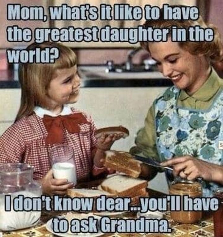 """101 Funny Mom Memes - """"Mom, what's it like to have the greatest daughter in the world? I don't know dear...you'll have to ask grandma."""""""