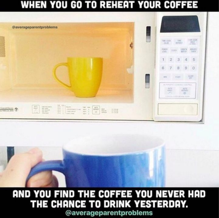 """101 Funny Mom Memes - """"When you go to reheat your coffee and you find the coffee you never had the chance to drink yesterday."""""""