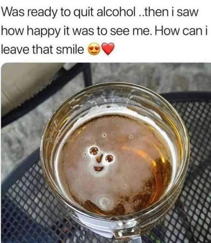 """101 Smile Memes - """"Was ready to quit alcohol...then I saw how happy it was to see me. How can I leave that smile?"""""""