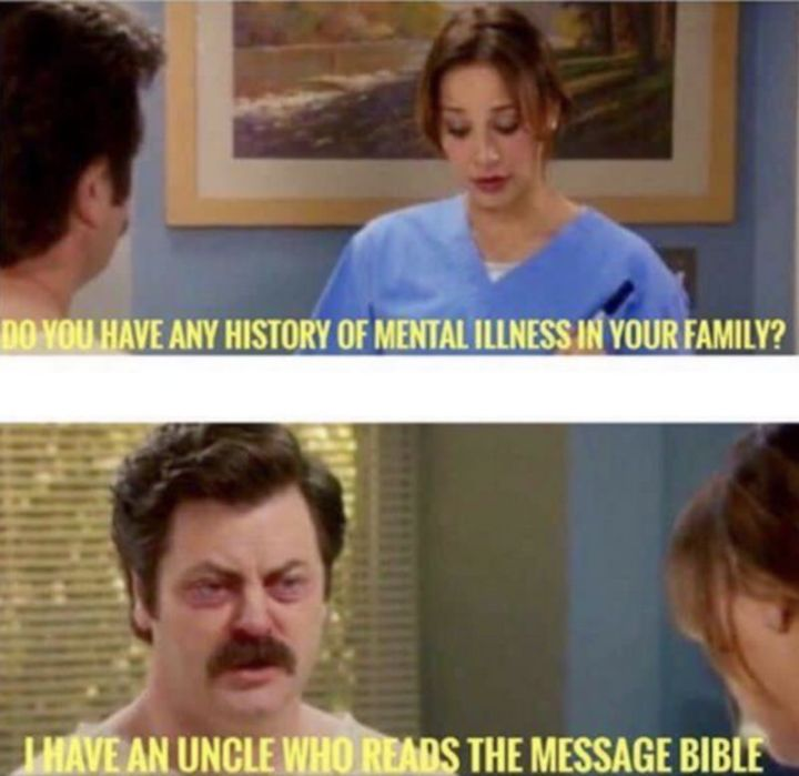 """65 Christian Jesus Memes - """"Do you have any history of mental illness in your family? I have an uncle who reads the message bible."""""""