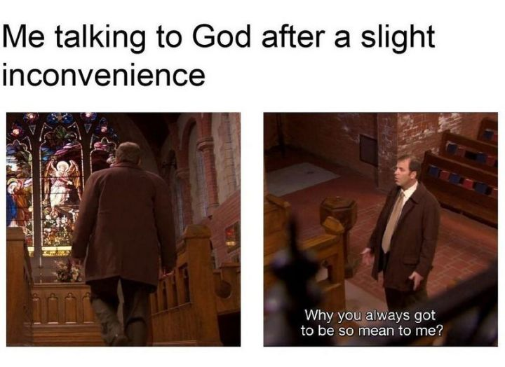 """65 Christian Jesus Memes - """"Me talking to God after a slight inconvenience. Why you always got to be so mean to me?"""""""