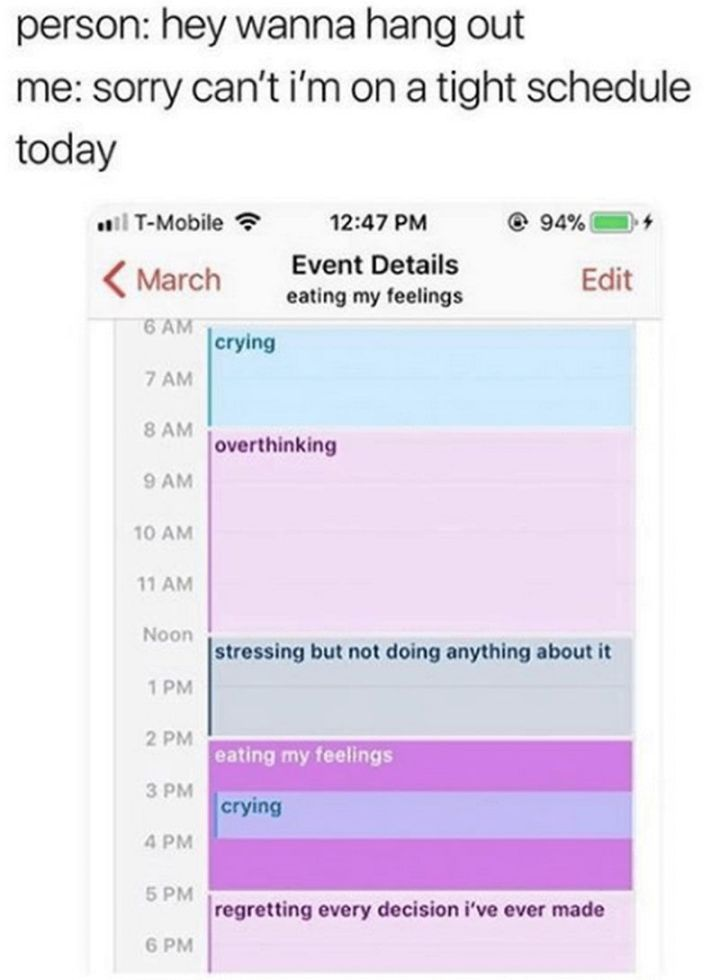 "61 Depression Memes - ""Person: Hey wanna hang out. Me: Sorry can't I'm on a tight schedule today. 6 am to 8 am: Crying. 8 am to noon: Overthinking. Noon to 2 pm: Stressing but not doing anything about it. 2 pm to 5 pm: Eating my feelings and crying. 5 pm to 6 pm: Regretting every decision I've ever made."""