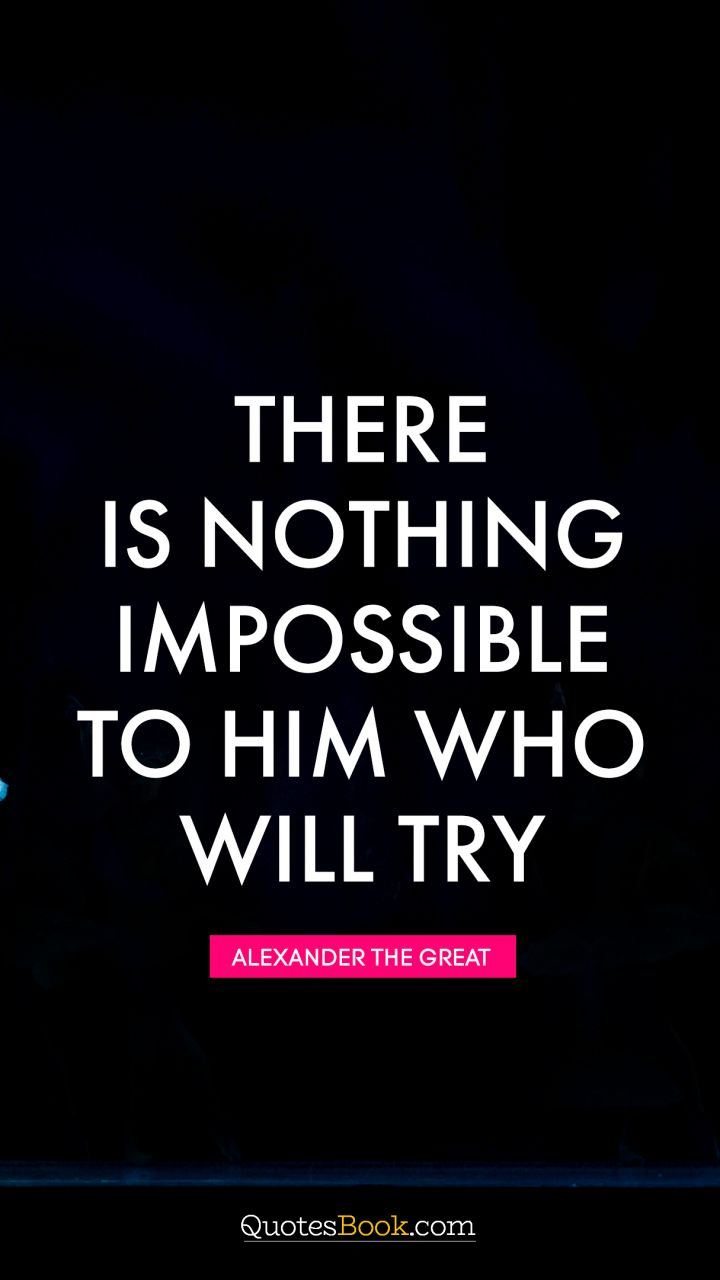 "41 Incredibly Powerful Quotes - ""There is nothing impossible to him who will try."" - Alexander the Great"