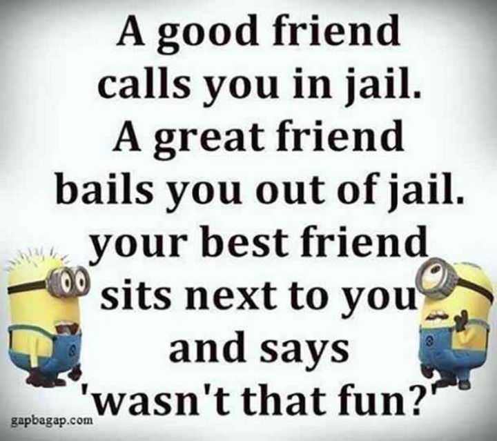 "65 Funny Friend Memes - ""A good friend calls you in jail. A great friend bails you out of jail. Your best friend sits next to you and says 'wasn't that fun?'."""