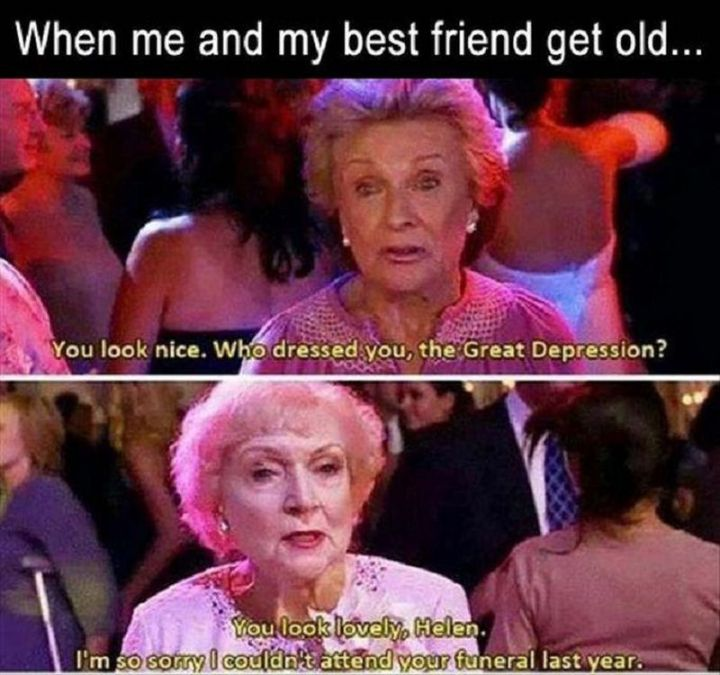 "65 Funny Friend Memes - ""When me and my best friend get old...You look nice. Who dressed you, the Great Depression? You look lovely, Helen. I'm so sorry I couldn't attend your funeral last year."""