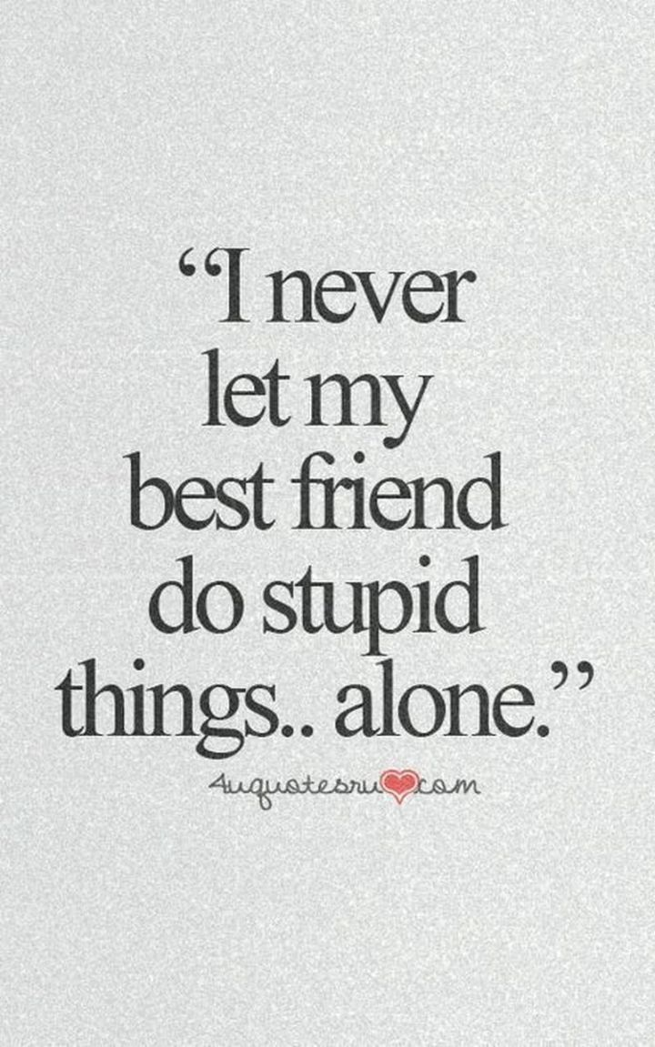 """I never let my best friend do stupid things...alone."""
