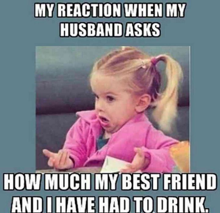 """My reaction when my husband asks how much my best friend and I have had to drink."""