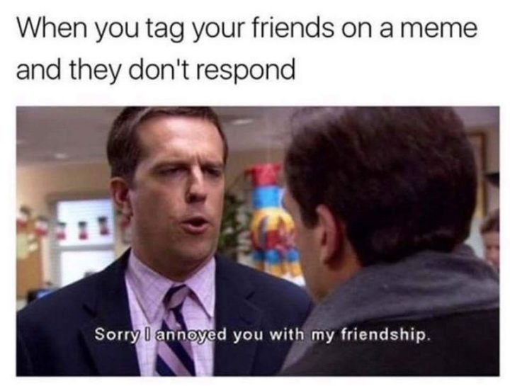 """When you tag your friends on a meme and they don't respond."""