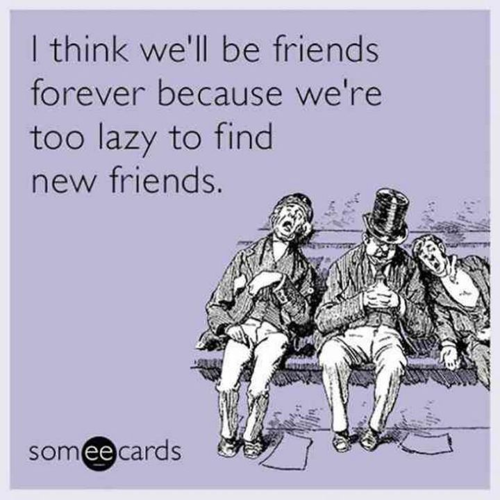 """I think we'll be friends forever because we're too lazy to find new friends."""
