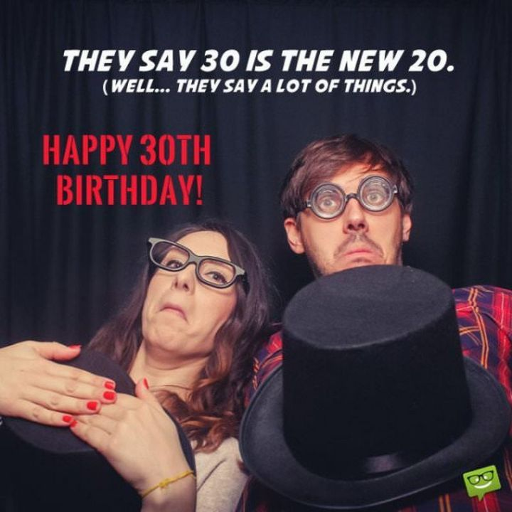 "101 Happy 30th Birthday Memes - ""They say 30 is the new 20. (Well...they say a lot of things.) Happy 30th birthday!"""