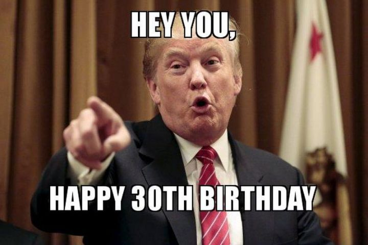 "101 Happy 30th Birthday Memes - ""Hey you, happy 30th birthday."""