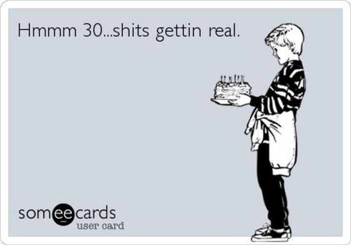 "101 Happy 30th Birthday Memes - ""Hmmm 30...s***s gettin real."""