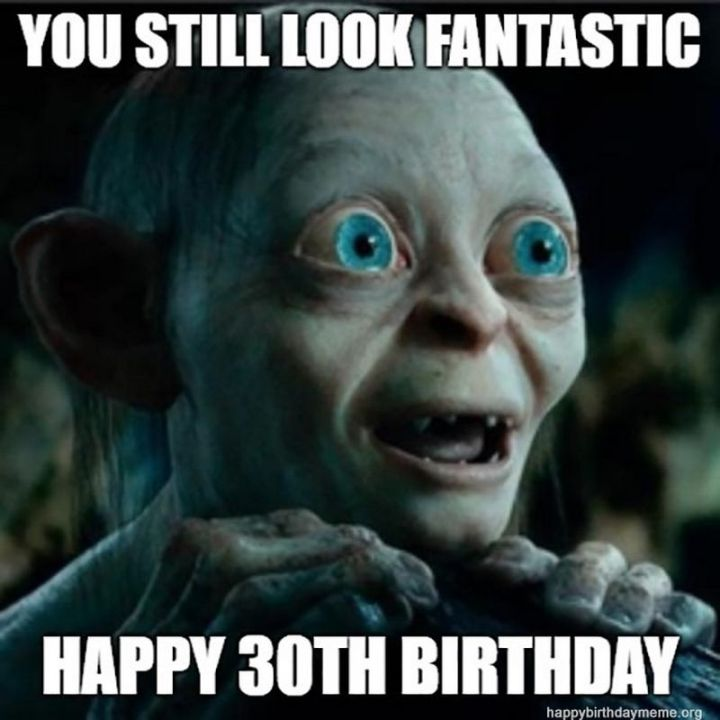 "101 Happy 30th Birthday Memes - ""You still look fantastic. Happy 30th birthday."""