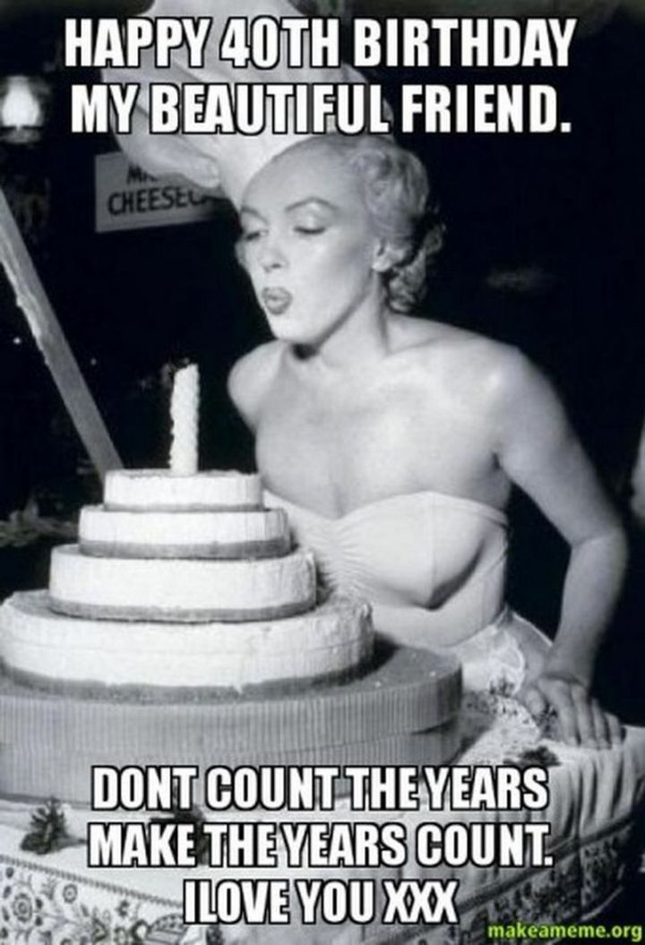 "101 Happy 40th Birthday Memes - ""Happy 40th birthday my beautiful friend. Don't count the years, make the years count. I love you XXX."""