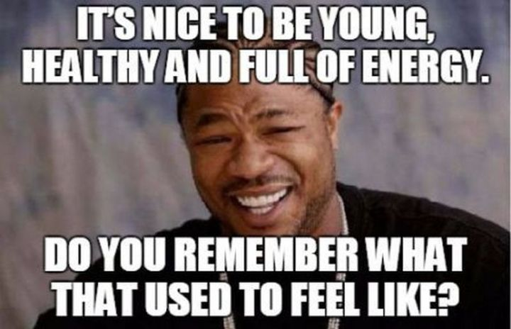 "101 Happy 40th Birthday Memes - ""It's nice to be young, healthy and full of energy. Do you remember what that used to feel like?"""
