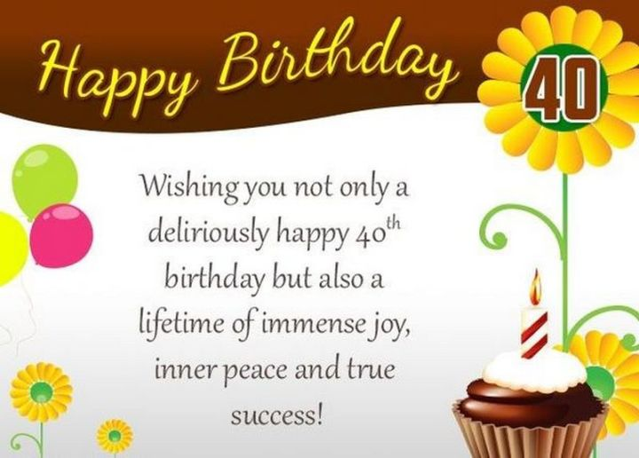 "101 Happy 40th Birthday Memes - ""Happy 40th Birthday. Wishing you not only a deliriously happy 40th birthday but also a lifetime of immense joy, inner peace, and true success!"""