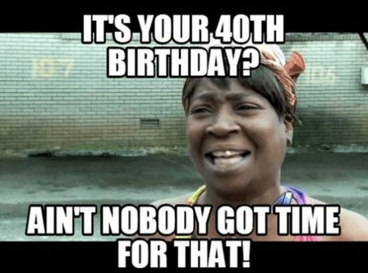 "101 Happy 40th Birthday Memes - ""It's your 40th birthday? Ain't nobody got time for that!"""