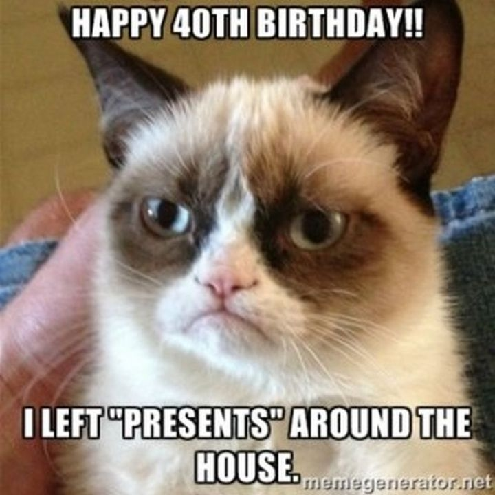 "101 Happy 40th Birthday Memes - ""Happy 40 birthday!! I left 'presents' around the house."""