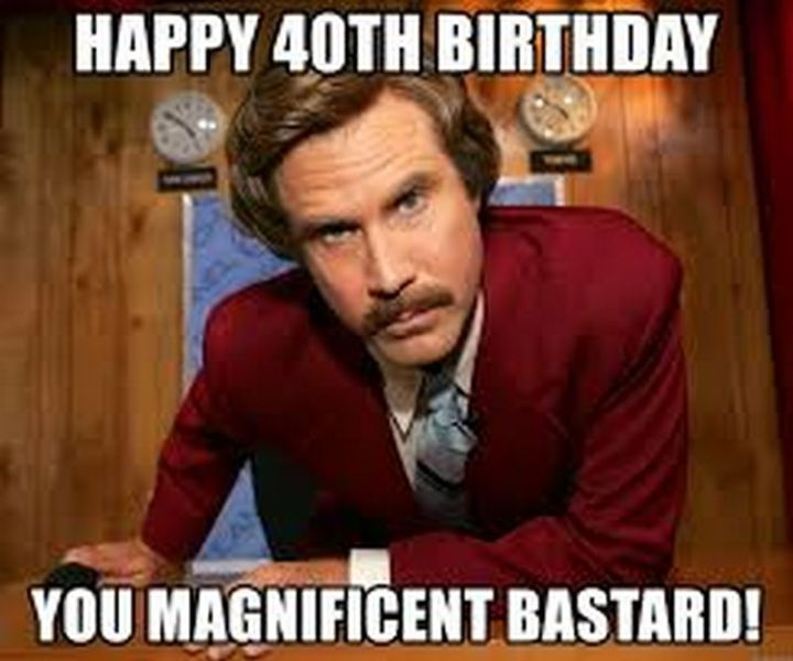 "101 Happy 40th Birthday Memes - ""Happy 40th birthday you magnificent buddy!"""
