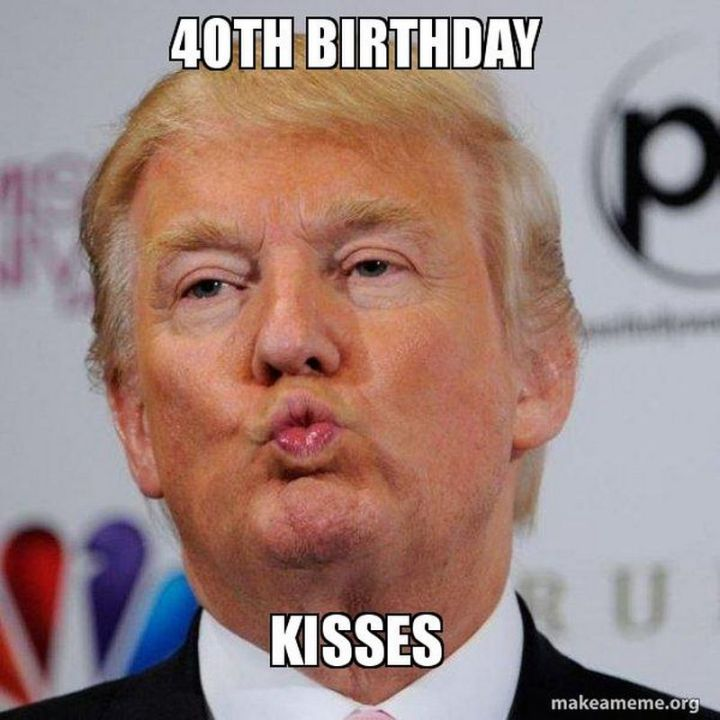 "101 Happy 40th Birthday Memes - ""40th birthday kisses"""