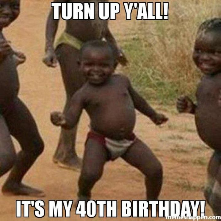 "101 Happy 40th Birthday Memes - ""Turn up y'all! It's my 40th birthday!"""