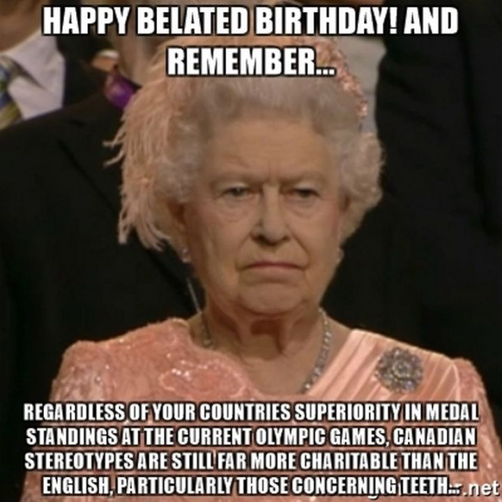 """85 Happy Belated Birthday Memes - """"Happy belated birthday meme! And remember...Regardless of your countries superiority in medal standings at the current Olympic games, Canadian stereotypes are still far more charitable than the English, particularly those concerning teeth..."""""""