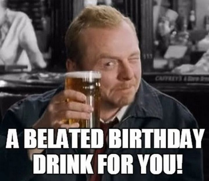 """85 Happy Belated Birthday Memes - """"A belated birthday drink for you!"""""""