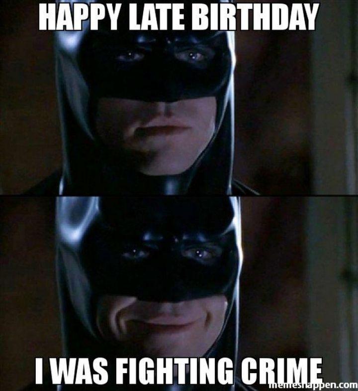 "85 Happy Belated Birthday Memes - ""Happy late birthday. I was fighting crime."""
