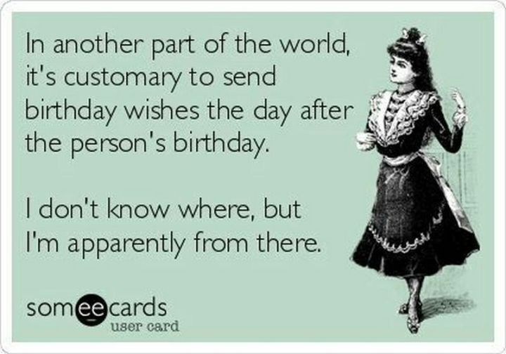 """85 Happy Belated Birthday Memes - """"In another part of the world, it's customary to send birthday wishes the day after the person's birthday. I don't know where, but I'm apparently from there."""""""