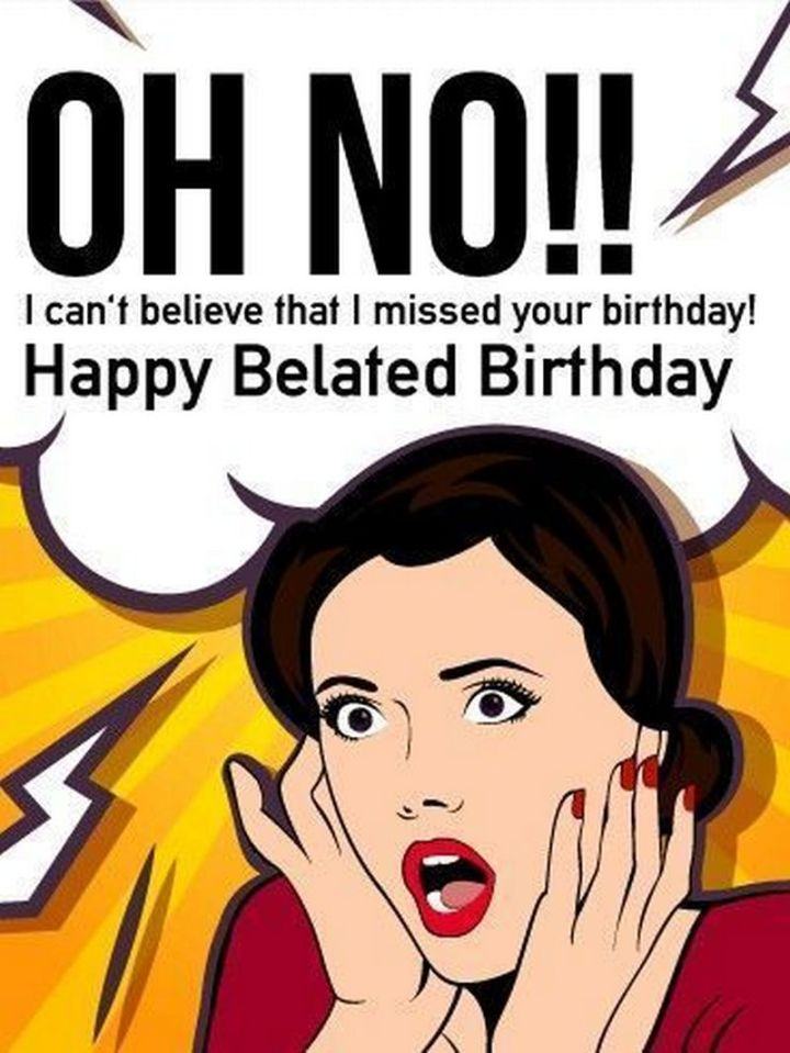 """85 Happy Belated Birthday Memes - """"Oh no!! I can't believe that I missed your birthday! Happy Belated Birthday."""""""