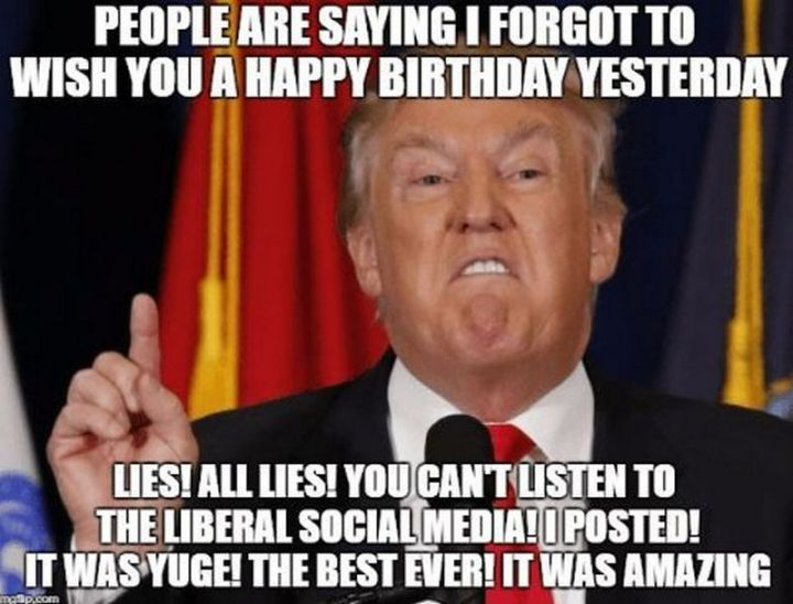 """85 Happy Belated Birthday Memes - """"People are saying I forgot to wish you a happy birthday yesterday. Lies! All lies! You can't listen to the Liberal social media! I posted! It was huge! The best ever! It was amazing."""""""