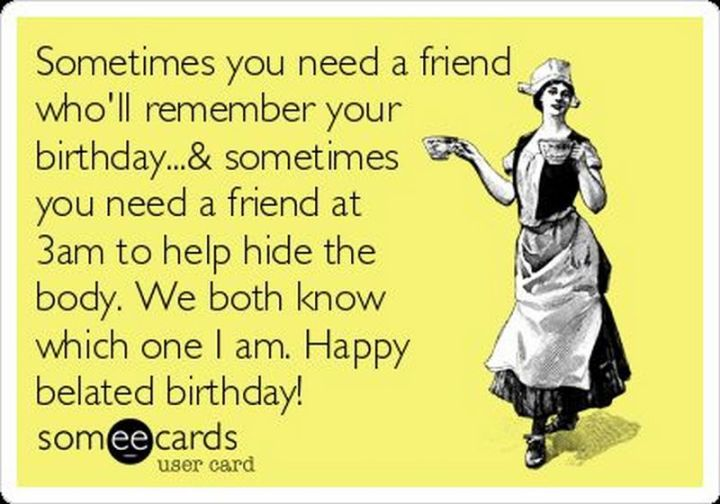 """85 Happy Belated Birthday Memes - """"Sometimes you need a friend who'll remember your birthday & sometimes you need a friend at 3 am to help hide the body. We both know which one I am. Happy belated birthday!"""""""