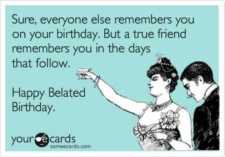 """85 Happy Belated Birthday Memes - """"Sure, everyone else remembers you on your birthday. But a true friend remembers you in the days that follow. Happy Belated Birthday."""""""