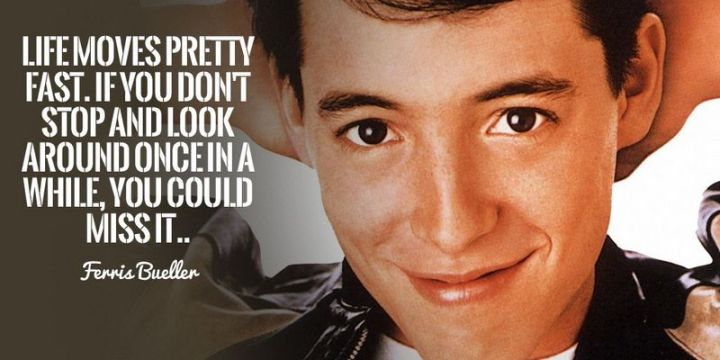 "41 Incredibly Powerful Quotes - ""Life moves pretty fast. If you don't stop and look around once in a while, you could miss it."" - Ferris Bueller"