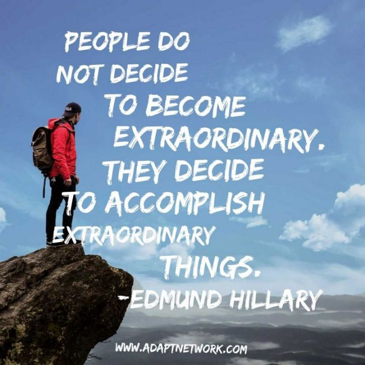 "41 Incredibly Powerful Quotes - ""People do not decide to become extraordinary. They decide to accomplish extraordinary things."" - Edmund Hillary"