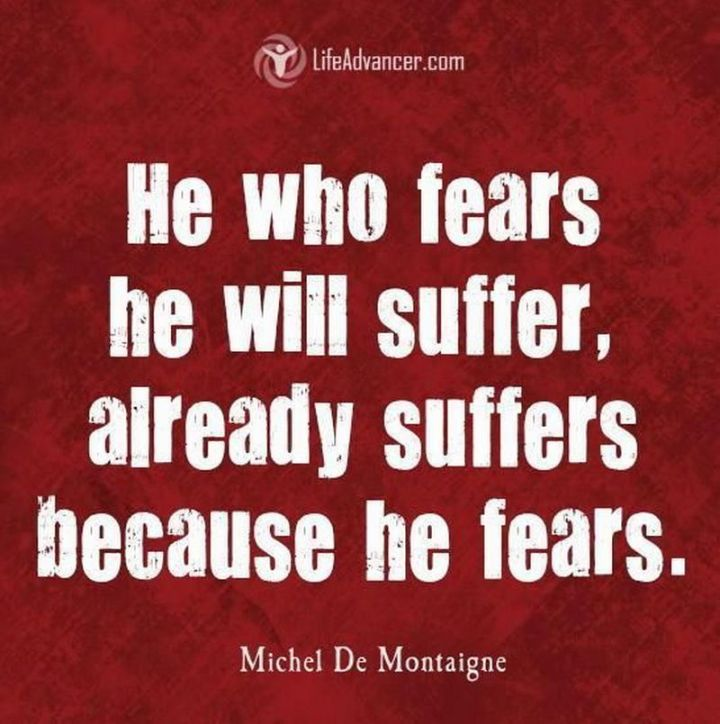 "41 Incredibly Powerful Quotes - ""He who fears he will suffer, already suffers because he fears."" - Michel De Montaigne"