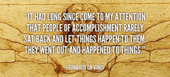 "41 Incredibly Powerful Quotes - ""It had long since come to my attention that people of accomplishment rarely sat back and let things happen to them. They went out and happened to things."" - Leonardo da Vinci"